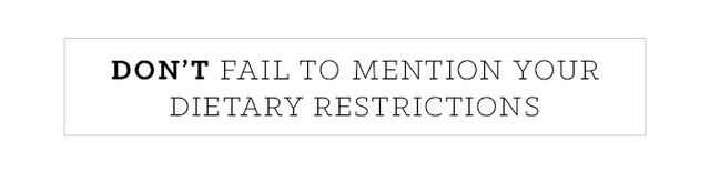 """Fully disclose any dietary restraints, from food allergies to vegetarianism, in advance.If you're a picky eater, maybe even offer to choose the restaurant.  """"If you have..."""