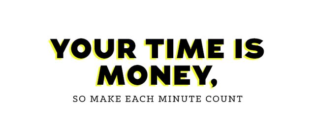Do you know how much your time is worth? Maybe you should figure it out, because if you knew the dollar value of every minute you worked, you might put more value on it. So let's just say...