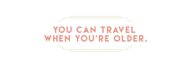 """""""The world isn't going anywhere. Work now, travel later!""""  Not only is traveling physically harder as you age, but logistically it becomes more difficult the older you get...."""