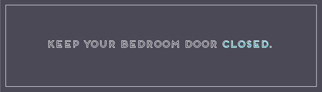 To seal out light from other rooms, particularly if you share your home and may have family members or roommates awake when you're sleeping, close your bedroom door. Better yet, take a walk...