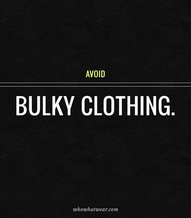 This one is easy: bulky clothing will make you look heavier than you really are, so stick to lightweight, thin fabrics, like silk, whenever possible.
